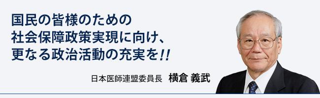 国民の皆様のための社会保障政策実現に向け、更なる政治活動の充実を!! 日本医師連盟委員長 横倉 義武